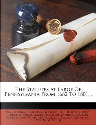 The Statutes at Large of Pennsylvania from 1682 to 1801. by Henry Flanders