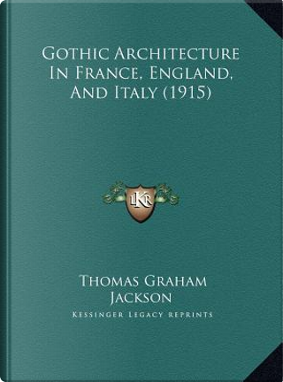 Gothic Architecture in France, England, and Italy (1915) by Thomas Graham Jackson