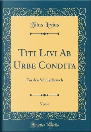 Titi Livi Ab Urbe Condita, Vol. 6 by Titus Livius