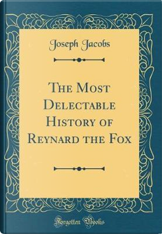 The Most Delectable History of Reynard the Fox (Classic Reprint) by Joseph Jacobs