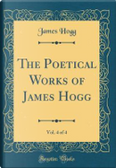 The Poetical Works of James Hogg, Vol. 4 of 4 (Classic Reprint) by James Hogg