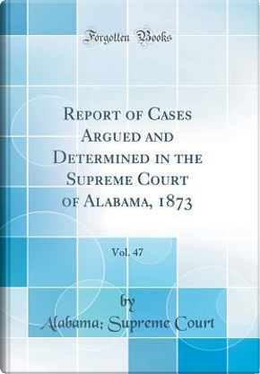 Report of Cases Argued and Determined in the Supreme Court of Alabama, 1873, Vol. 47 (Classic Reprint) by Alabama Supreme Court