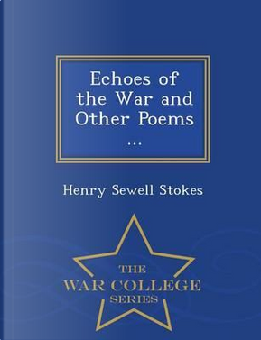 Echoes of the War and Other Poems ... - War College Series by Henry Sewell Stokes