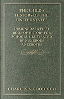 The Child's History of the United States - Designed as a First Book of History for Schools, Illustrated by Numerous Anecdotes by Charles A. Goodrich