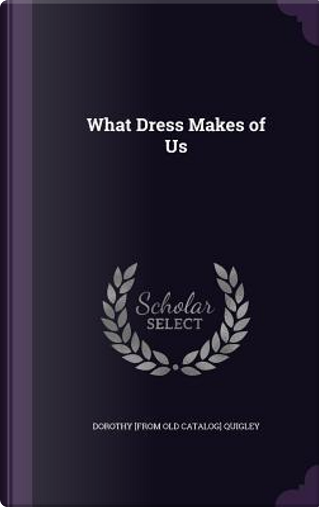 What Dress Makes of Us by Dorothy Quigley