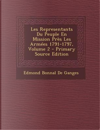Les Representants Du Peuple En Mission Pres Les Armees 1791-1797, Volume 2 by Edmond Bonnal De Ganges