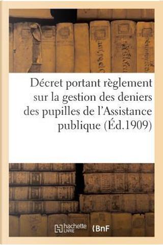 Reglement d'Administration Publique Sur la Gestion des Deniers des Pupilles de l'Assistance Publique by R.T. France
