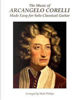 The Music of Arcangelo Corelli Made Easy for Solo Classical Guitar by Arcangelo Corelli
