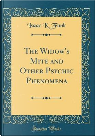The Widow's Mite and Other Psychic Phenomena (Classic Reprint) by Isaac K. Funk