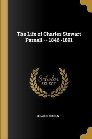 The Life of Charles Stewart Parnell -- 1846 1891 by R. Barry O'Brien