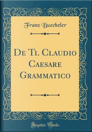 De Ti. Claudio Caesare Grammatico (Classic Reprint) by Franz Buecheler