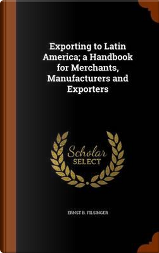 Exporting to Latin America; A Handbook for Merchants, Manufacturers and Exporters by Ernst B Filsinger