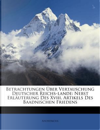 Betrachtungen Uber Vertauschung Deutscher Reichslande by ANONYMOUS