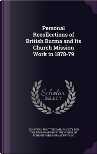 Personal Recollections of British Burma and Its Church Mission Work in 1878-79 by Jonathan Holt Titcomb