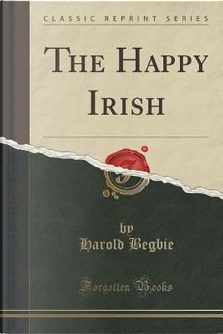 The Happy Irish (Classic Reprint) by Harold Begbie
