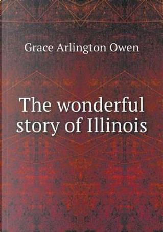 The Wonderful Story of Illinois by Grace Arlington Owen
