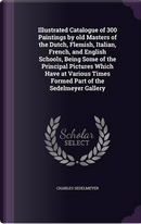 Illustrated Catalogue of 300 Paintings by Old Masters of the Dutch, Flemish, Italian, French, and English Schools, Being Some of the Principal ... Times Formed Part of the Sedelmeyer Gallery by Charles Sedelmeyer