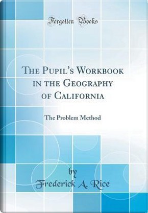 The Pupil's Workbook in the Geography of California by Frederick A. Rice