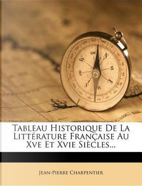 Tableau Historique de La Litt Rature Fran Aise Au Xve Et Xvie Si Cles... by Jean-Pierre Charpentier