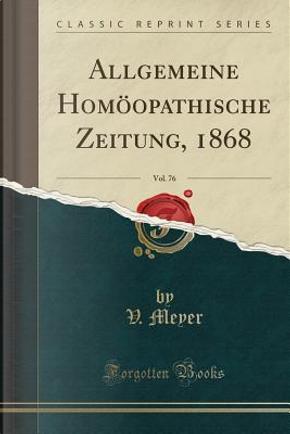 Allgemeine Homöopathische Zeitung, 1868, Vol. 76 (Classic Reprint) by V. Meyer