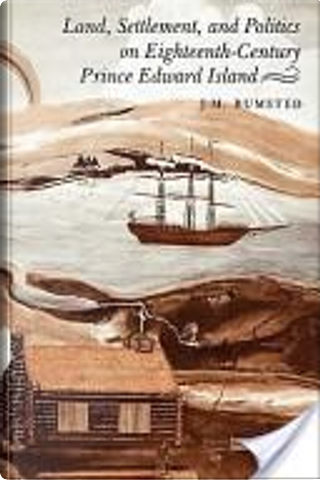 Land, Settlement, and Politics on Eighteenth-Century Prince Edward Island by J. M. Bumsted