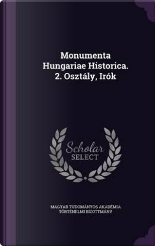 Monumenta Hungariae Historica. 2. Osztaly, Irok by Magyar Tudomanyos Akademi Bizottmany