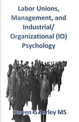 Labor Unions, Management, and Industrial/Organizational Io Psychology by Steven G. Carley
