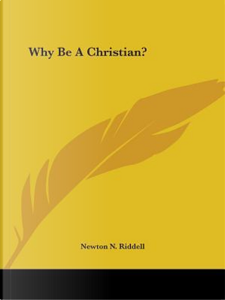 Why Be a Christian? by Newton N. Riddell