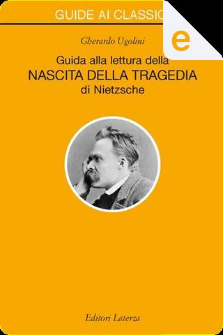 Guida alla lettura della «Nascita della Tragedia» di Nietzsche by Gherardo Ugolini