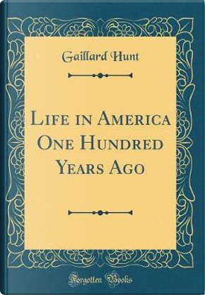 Life in America One Hundred Years Ago (Classic Reprint) by Gaillard Hunt