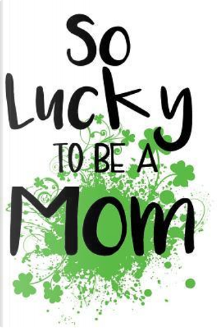 So Lucky to Be a Mom Lined Journal by Blank Book Billionaire