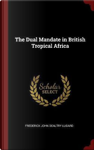 The Dual Mandate in British Tropical Africa by Frederick John Dealtry Lugard