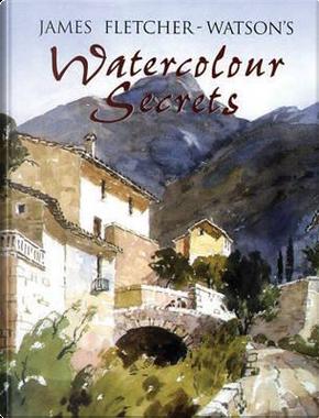 James Fletcher-Watson's Watercolour Secrets by James Fletcher-Watson