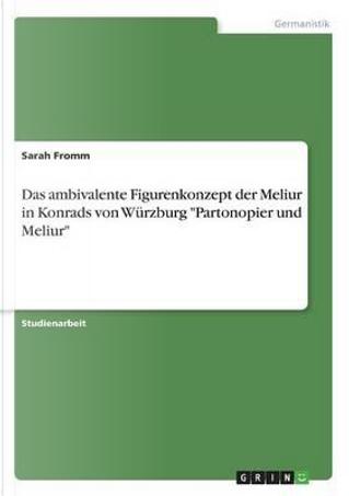 Das ambivalente Figurenkonzept der Meliur in Konrads von Würzburg Partonopier und Meliur by Sarah Fromm