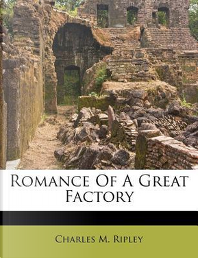 Romance of a Great Factory by Charles Meigs Ripley