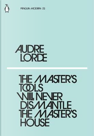 The Master's Tools Will Never Dismantle the Master's House by Audre Lorde