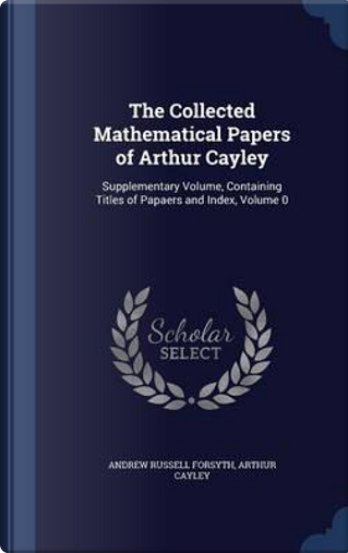 The Collected Mathematical Papers of Arthur Cayley by Andrew Russell Forsyth