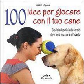 100 idee per giocare con il tuo cane. Test, giochi educativi, esercizi divertenti by Aldo La Spina