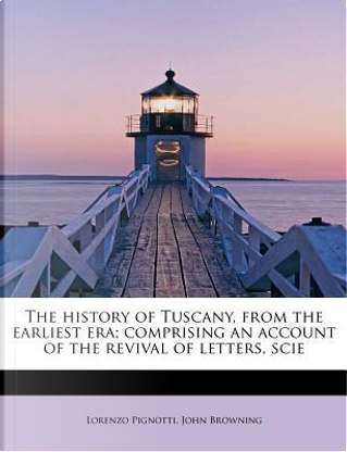 The history of Tuscany, from the earliest era; comprising an account of the revival of letters, scie by Lorenzo Pignotti