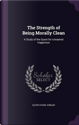 The Strength of Being Morally Clean by David Starr Jordan