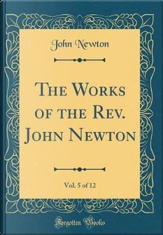 The Works of the Rev. John Newton, Vol. 5 of 12 (Classic Reprint) by John Newton