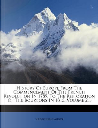 History of Europe from the Commencement of the French Revolution in 1789, to the Restoration of the Bourbons in 1815, Volume 2. by Alison Archibald