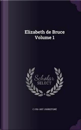 Elizabeth de Bruce Volume 1 by Christian Isobel Johnstone