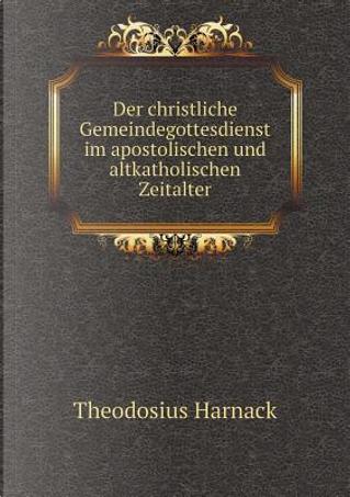 Der Christliche Gemeindegottesdienst Im Apostolischen Und Altkatholischen Zeitalter by Theodosius Harnack