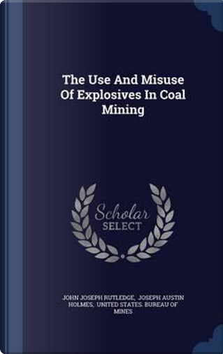 The Use and Misuse of Explosives in Coal Mining by John Joseph Rutledge