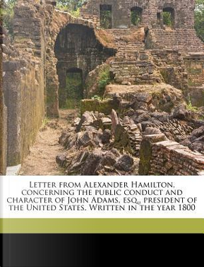 Letter from Alexander Hamilton, Concerning the Public Conduct and Character of John Adams, Esq, President of the United States. Written in the Year 1 by Alexander Hamilton