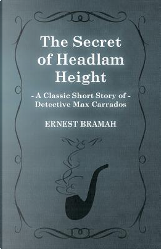 The Secret of Headlam Height (A Classic Short Story of Detective Max Carrados) by Ernest Bramah