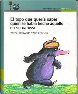 El topo que quería saber quién se había hecho aquello en su cabeza by Werner Holzwarth, Erlbruch Wolf