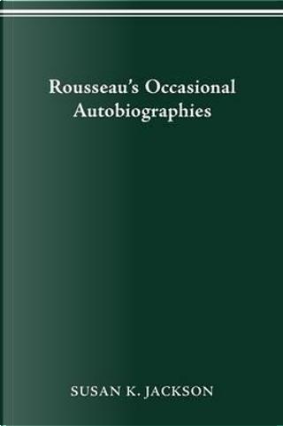 Rousseau's Occasional Autobiographies by Susan K. Jackson