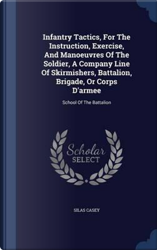 Infantry Tactics, for the Instruction, Exercise, and Manoeuvres of the Soldier, a Company Line of Skirmishers, Battalion, Brigade, or Corps D'Armee by Silas Casey